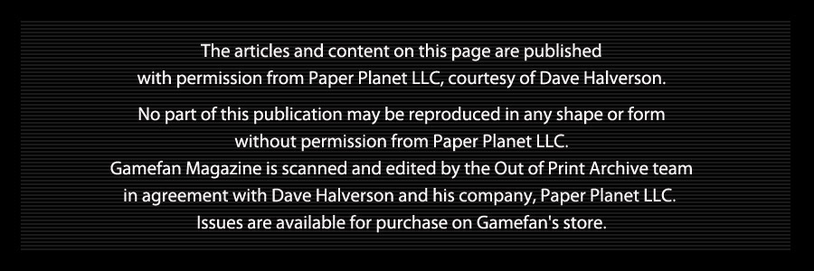 The articles and content on this page are published   with permission from Paper Planet LLC, courtesy of Dave Halverson.    No part of this publication may be reproduced in any shape or form   without permission from Paper Planet LLC.   Gamefan Magazine is scanned and edited by the Out of Print Archive team   in agreement with Dave Halverson and his company, Paper Planet LLC.    Issues are available for purchase on Gamefan's store.